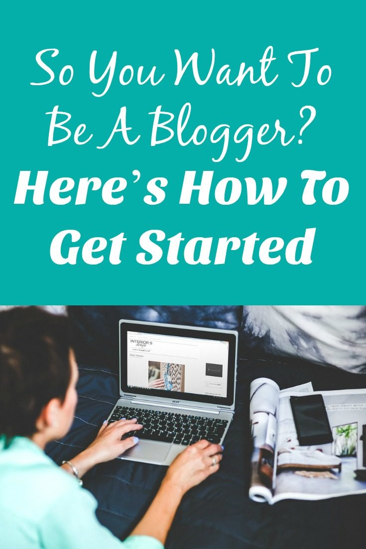 So You Want To Be A Blogger? Here's How To Get Started Blogging.