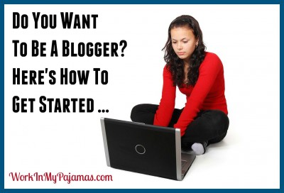 Do you want to be a blogger? Here's how to get started...