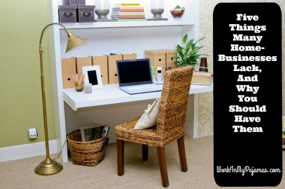 5 Things Many Home-Businesses Lack, And Why You Should Have Them